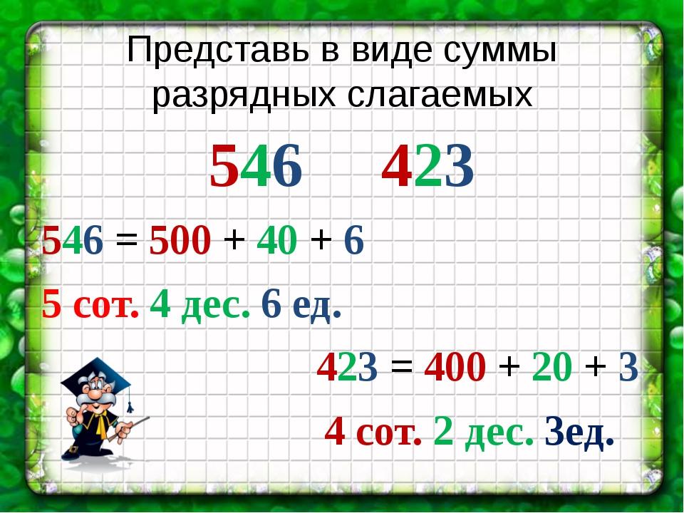 Представь в виде суммы разрядных слагаемых 546     423 546 = 500 + 40 + 6...