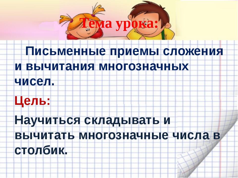 Тема урока:     Письменные приемы сложения и вычитания многозначных чисел....
