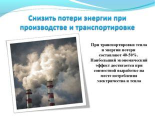 При транспортировки тепла и энергии потери составляют 40-50%. Наибольший экон