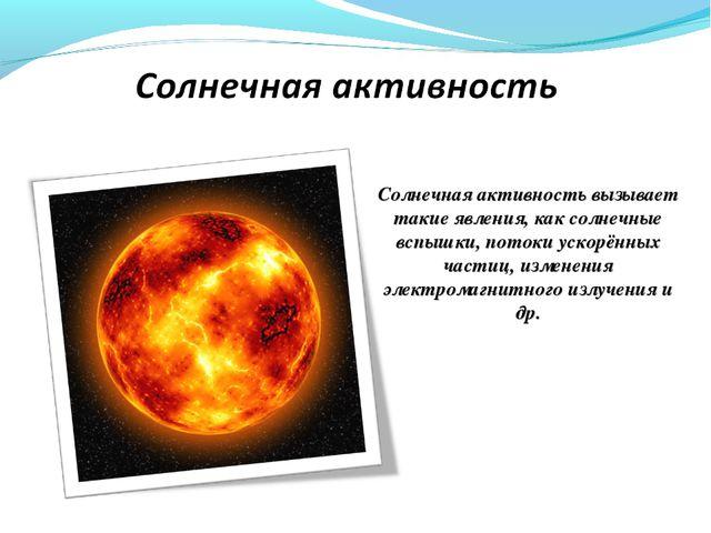 Солнечная активность вызывает такие явления, как солнечные вспышки, потоки ус...