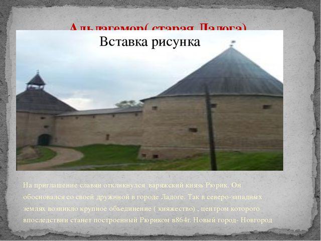 Альдагемор( старая Ладога) На приглашение славян откликнулся варяжский князь...