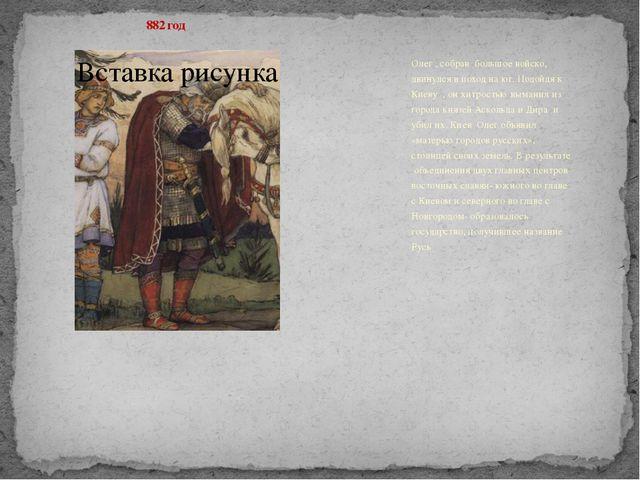 882 год Олег , собрав большое войско, двинулся в поход на юг. Подойдя к Кие...