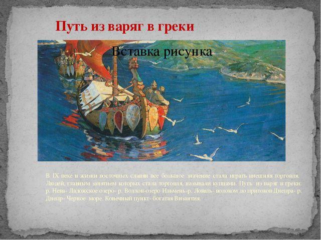 Путь из варяг в греки В IX веке в жизни восточных славян все большое значен...