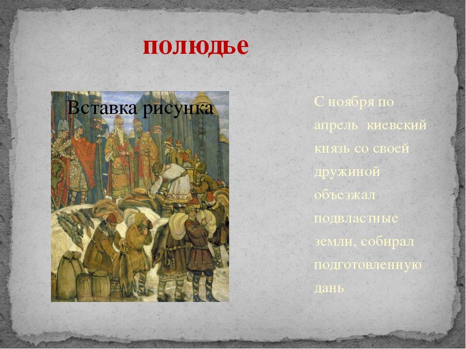 полюдье С ноября по апрель киевский князь со своей дружиной объезжал подвла...