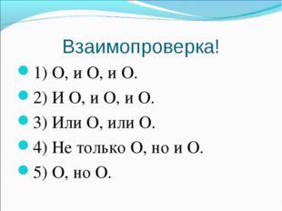 Взаимопроверка! 1) О, и О, и О. 2) И О, и О, и О. 3) Или О, или О. 4) Не толь