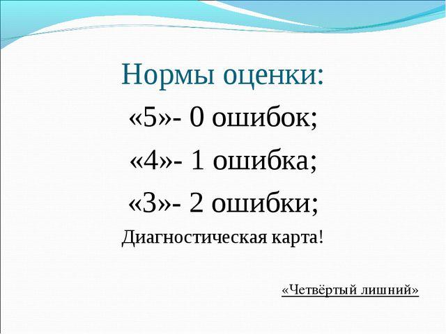 Нормы оценки: «5»- 0 ошибок; «4»- 1 ошибка; «3»- 2 ошибки; Диагностическая ка...