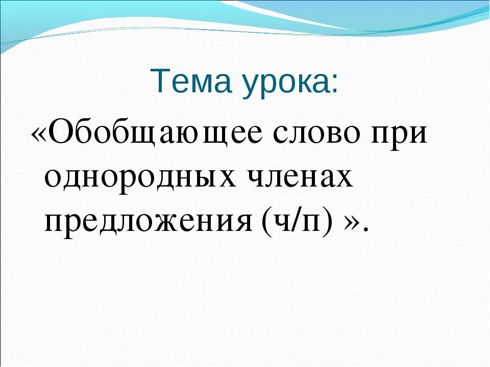 Тема урока: «Обобщающее слово при однородных членах предложения (ч/п) ».