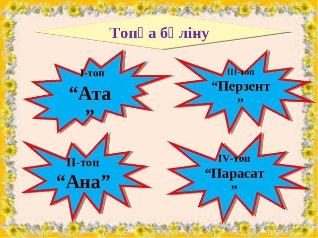 "Топқа бөліну І-топ ""Ата"" ІІІ-топ ""Перзент"" ІІ-топ ""Ана"" ІV-топ ""Парасат"""