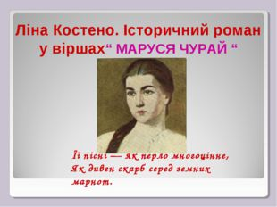 """Ліна Костено. Історичний роман у віршах"""" МАРУСЯ ЧУРАЙ """" Її пісні — як перло"""