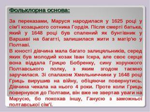 Фольклорна основа: За переказами, Маруся народилася у 1625 році у сім'ї козац
