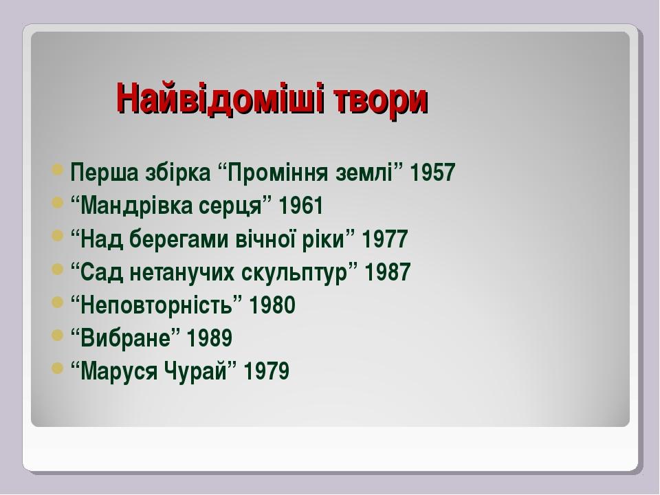 """Найвідоміші твори Перша збірка """"Проміння землі"""" 1957 """"Мандрівка серця"""" 1961..."""