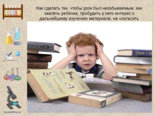 Как сделать так, чтобы урок был незабываемым, как завлечь ребёнка, пробудить