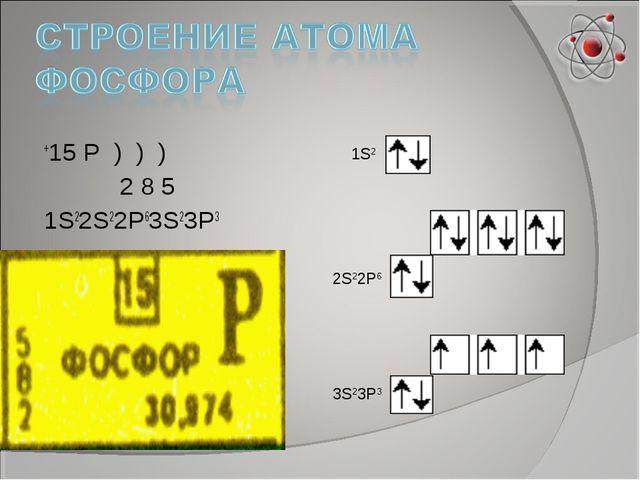 +15 P ) ) ) 2 8 5 1S22S22P63S23P3 1S2 2S22P6 3S23P3