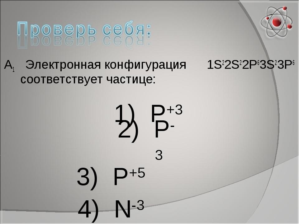 А1 Электронная конфигурация 1S22S22P63S23P6 соответствует частице: 1) Р+3 2)...