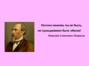 Поэтом можешь ты не быть, но гражданином быть обязан! Николай Алексеевич Нек