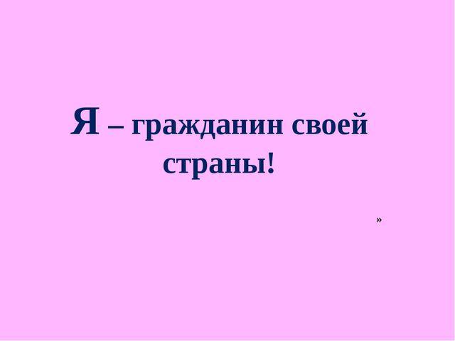 Я – гражданин своей страны! »