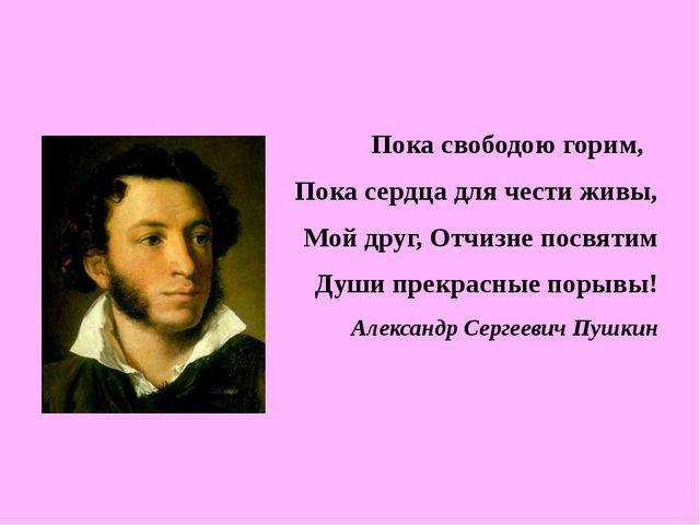 Пока свободою горим, Пока сердца для чести живы, Мой друг, Отчизне посвятим...