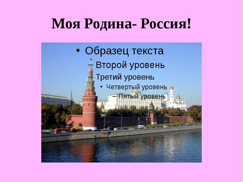 Моя Родина- Россия!