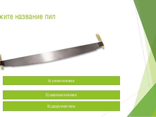 Укажите название пил А) узкая ножовка Б) широкая ножовка В) двуручная пила