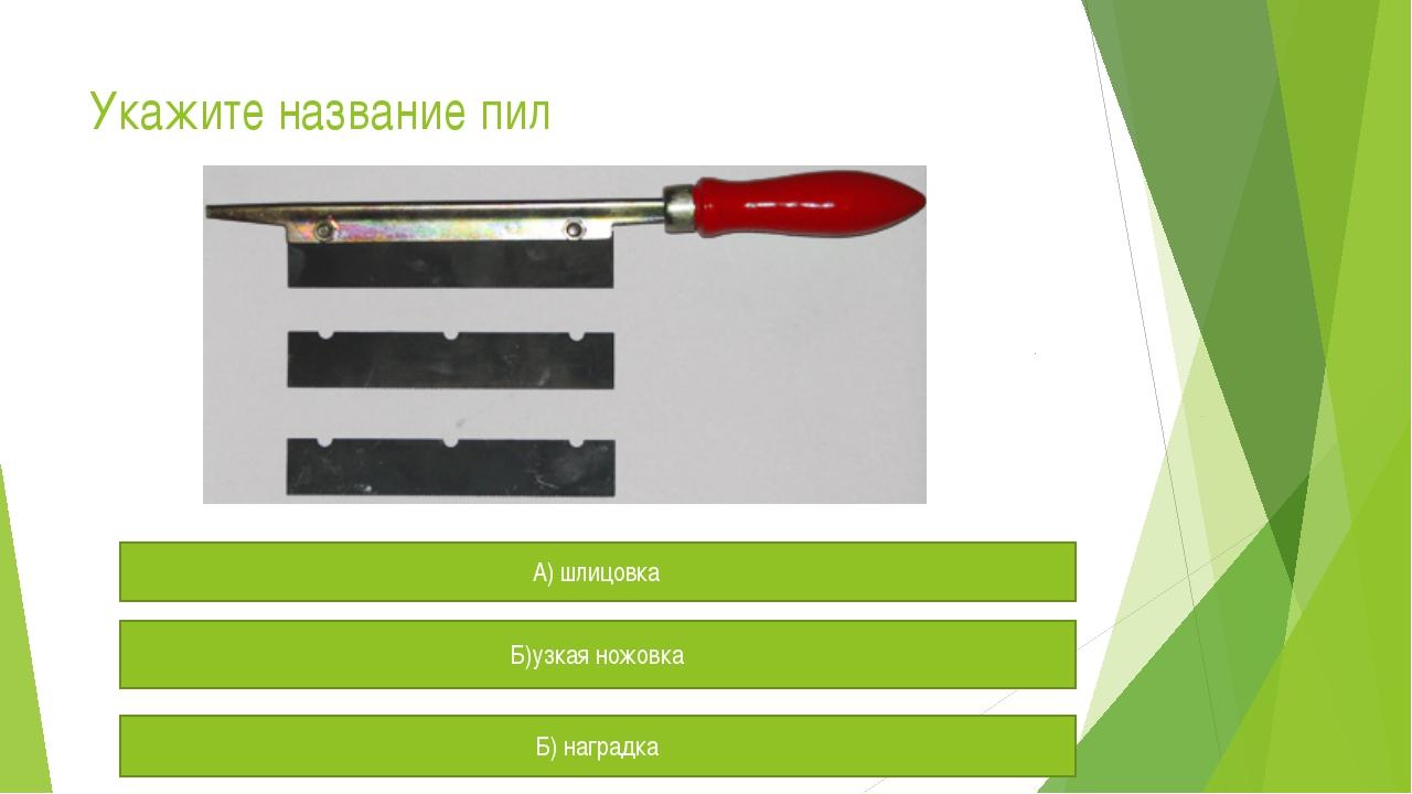 Укажите название пил А) шлицовка Б)узкая ножовка Б) наградка