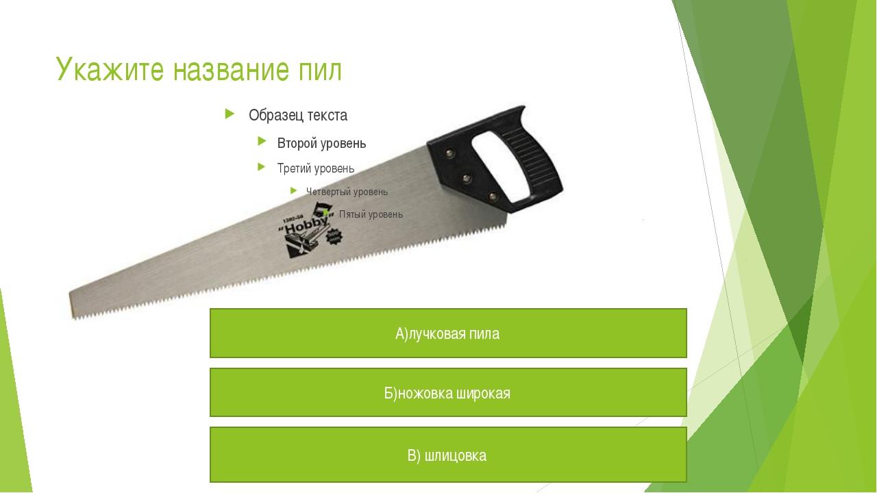 Укажите название пил А)лучковая пила Б)ножовка широкая В) шлицовка