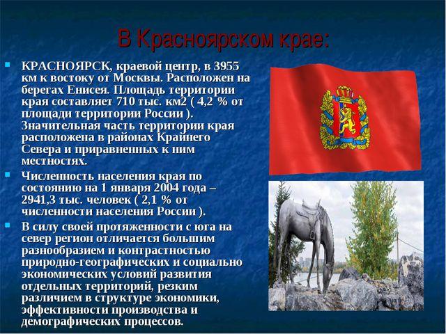В Красноярском крае: КРАСНОЯРСК, краевой центр, в 3955 км к востоку от Москвы...