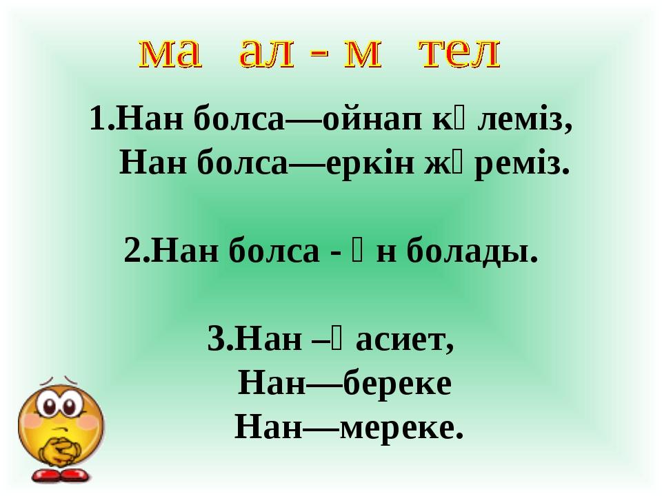 1.Нан болса—ойнап күлеміз, Нан болса—еркін жүреміз. 2.Нан болса - ән болады....