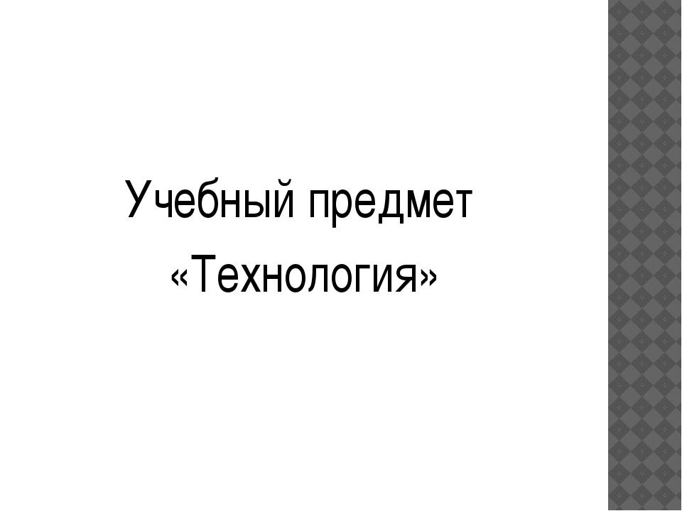 Учебный предмет «Технология»