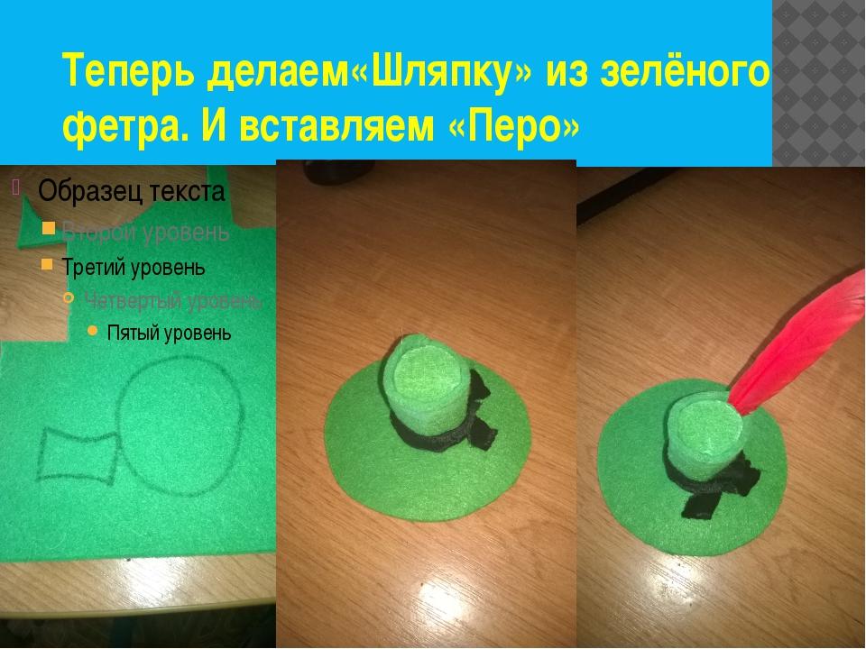Теперь делаем«Шляпку» из зелёного фетра. И вставляем «Перо»