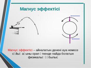 Магнус эффектісі – айналатын денені ауа немесе сұйық ағыны орап өткенде пайда