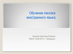 Обучение лексике иностранного языка Чижова Светлана Львовна МАОУ СОШ № 31 г.