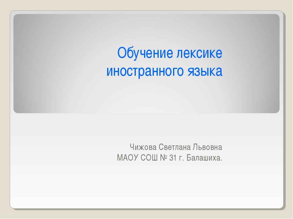 Обучение лексике иностранного языка Чижова Светлана Львовна МАОУ СОШ № 31 г....