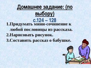 Домашнее задание: (по выбору) с.124 – 128 Придумать мини-сочинение к любой по