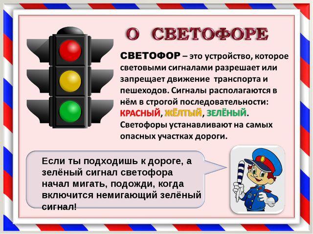 Если ты подходишь к дороге, а зелёный сигнал светофора начал мигать, подожди,...