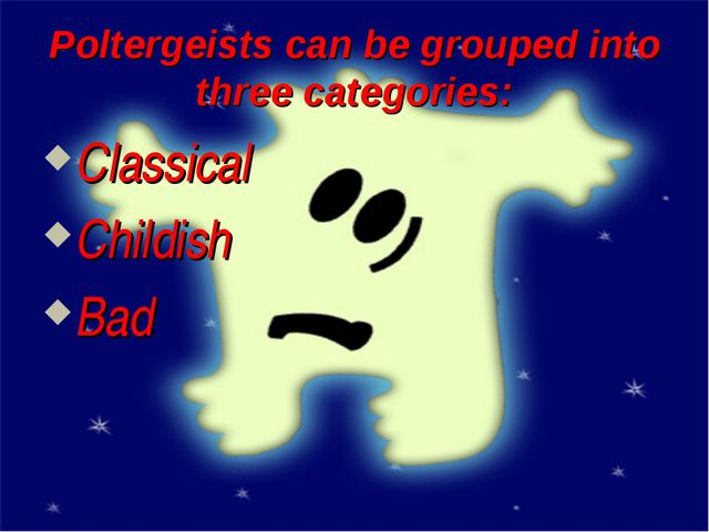 Poltergeists can be grouped into three categories: Classical Childish Bad
