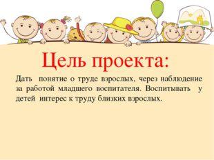 Цель проекта: Дать понятие о труде взрослых, через наблюдение за работой млад