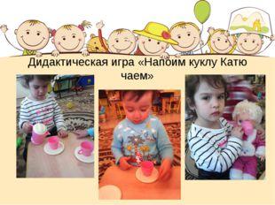 Дидактическая игра «Напоим куклу Катю чаем»
