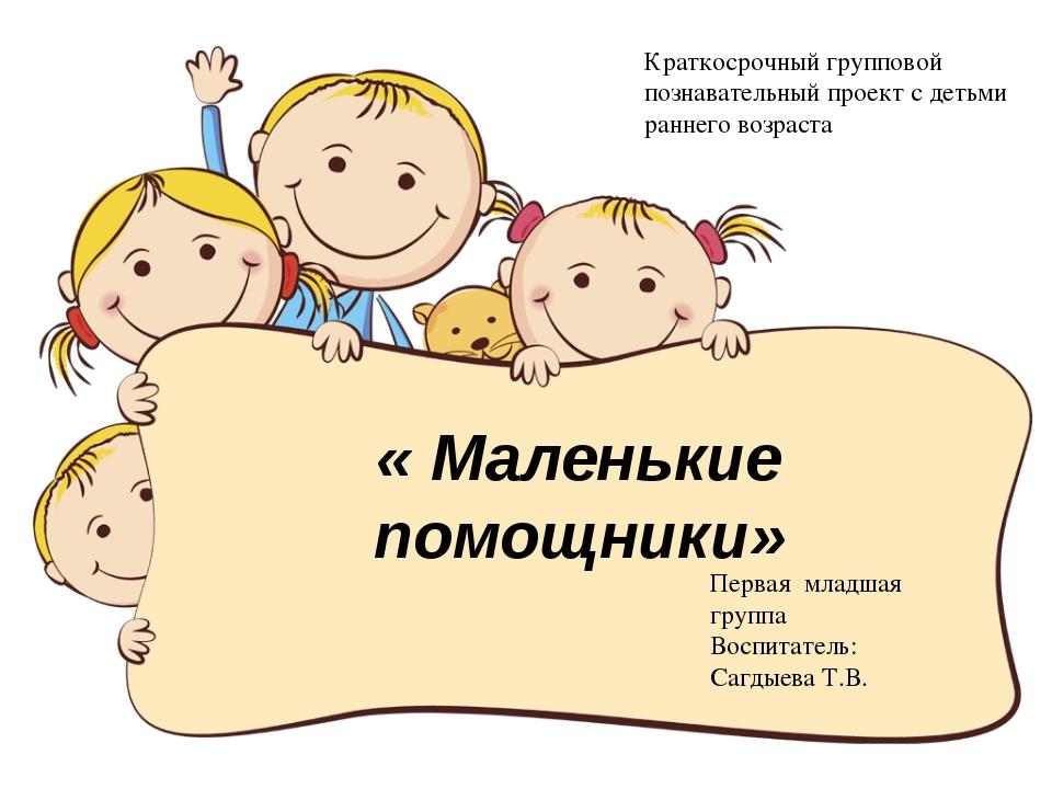 « Маленькие помощники» Краткосрочный групповой познавательный проект с детьми...