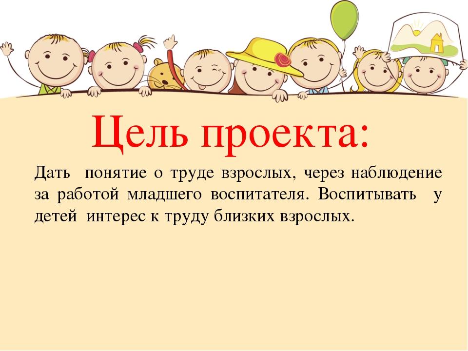 Цель проекта: Дать понятие о труде взрослых, через наблюдение за работой млад...