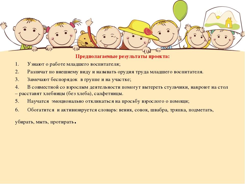 Предполагаемые результаты проекта: 1.Узнают о работе младшего воспитателя; 2...
