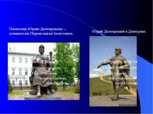 Памятник Юрию Долгорукому – основателю Переяславля-Залесского. Юрий Долгорук