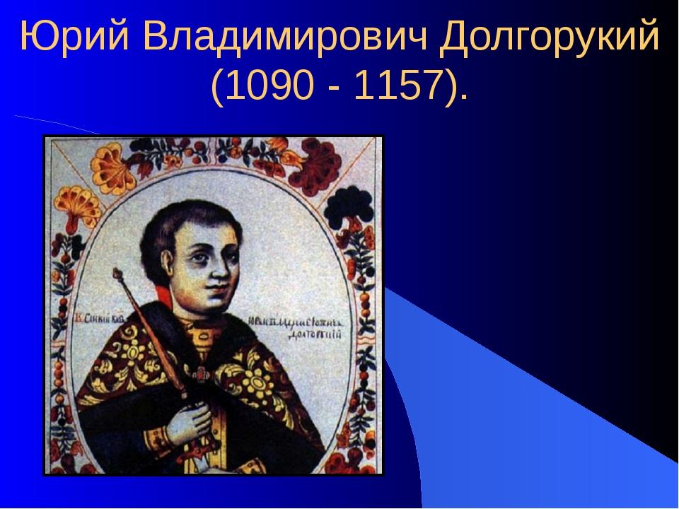 Юрий Владимирович Долгорукий (1090 - 1157).