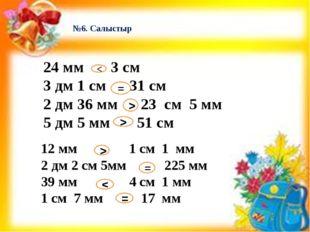 №6. Салыстыр 24 мм 3 см 3 дм 1 см 31 см 2 дм 36 мм 23 см 5 мм 5 дм 5 мм 51 см