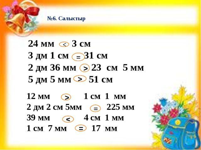 №6. Салыстыр 24 мм 3 см 3 дм 1 см 31 см 2 дм 36 мм 23 см 5 мм 5 дм 5 мм 51 см...