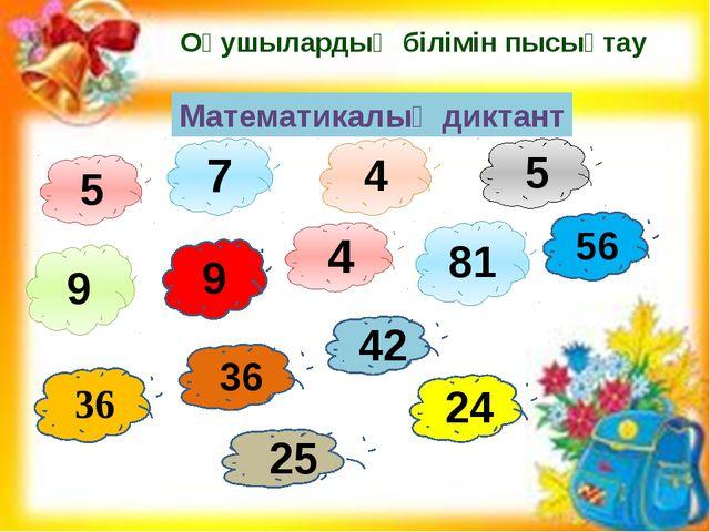 Оқушылардың білімін пысықтау 5 7 4 5 4 81 9 36 56 36 25 24 42 9 Математикалық...