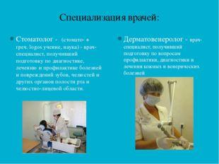 Специализация врачей: Стоматолог - (стомато- + греч. logos учение, наука) - в