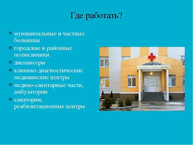 Где работать? муниципальные и частные больницы городские и районные поликлини...
