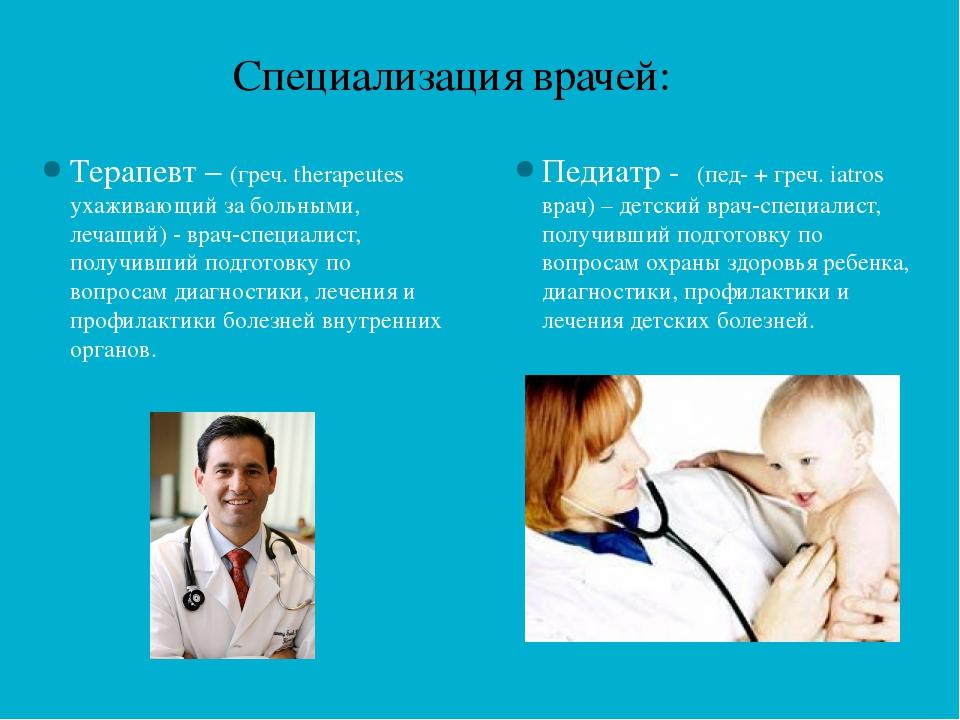 Специализация врачей: Терапевт – (греч. therapeutes ухаживающий за больными,...