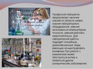 Профессия лаборанта предполагает наличие знаний из области химии, знания лабо