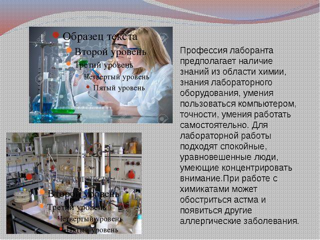 Профессия лаборанта предполагает наличие знаний из области химии, знания лабо...
